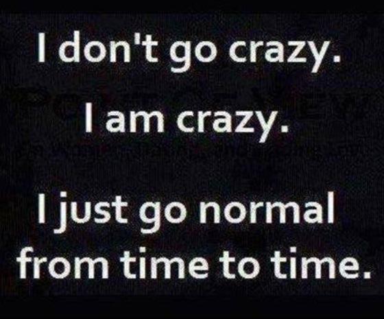 I am crazy but go normal